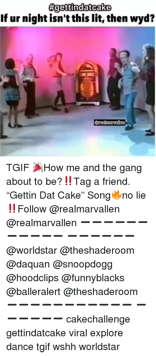 """Daquan, Funny, and Lit: If ur night isn't this lit, then wyd?  orealmarvalle TGIF 🎉How me and the gang about to be?‼️Tag a friend. """"Gettin Dat Cake"""" Song🔥no lie‼️Follow @realmarvallen @realmarvallen ➖➖➖➖➖➖➖➖➖➖➖ ➖➖➖➖➖➖ @worldstar @theshaderoom @daquan @snoopdogg @hoodclips @funnyblacks @balleralert @theshaderoom ➖➖➖➖➖➖➖➖➖➖➖ ➖➖➖➖➖➖ cakechallenge gettindatcake viral explore dance tgif wshh worldstar"""