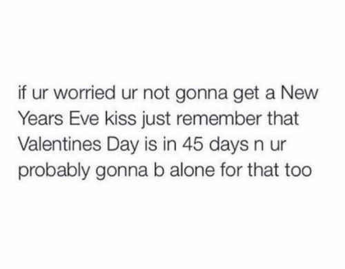 Being Alone, Valentine's Day, and Kiss: if ur worried ur not gonna get a New  Years Eve kiss just remember that  Valentines Day is in 45 days n ur  probably gonna b alone for that too