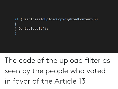 In Favor: if (UserTriesToUploadCopyrightedContent())  DontUploadIt() The code of the upload filter as seen by the people who voted in favor of the Article 13