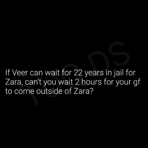 Zara: If Veer can wait for 22 years in jail for  Zara, cant you wait 2 hours for your gf  to come outside of Zara?