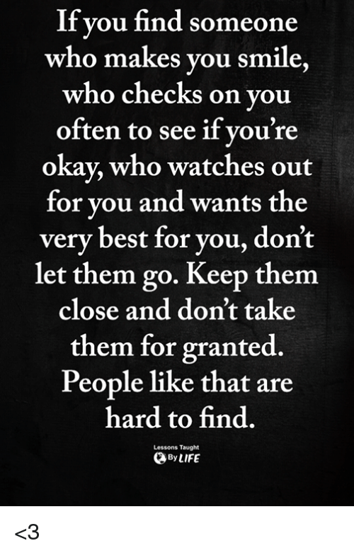 Best, Okay, and Smile: If vou find someone  who makes vou smile  who checks on you  often to see if vou're  okay, who watches out  for vou and wants the  very best for you, don't  let them go. Keep them  close and don't take  them for granted.  People like that are  hard to find  ByLIFE  Lessons Taught <3