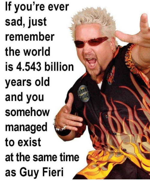 Guy Fieri, Time, and World: If vou're ever  sad, just  remember  the world  is 4.543 billion  years old  and you  Somehow  managed  to exist  at the same time  as Guy Fieri