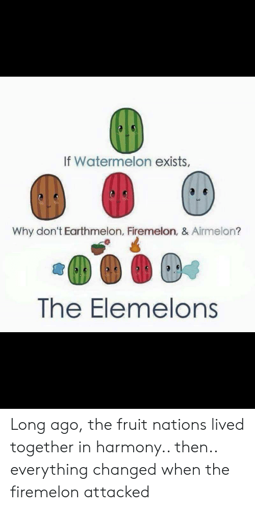 Long Ago: If Watermelon exists,  Why don't Earthmelon, Firemelon, & Airmelon?  The Elemelons Long ago, the fruit nations lived together in harmony.. then.. everything changed when the firemelon attacked