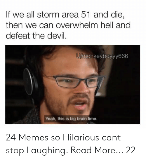 Memes, Yeah, and Devil: If we all storm area 51 and die,  then we can overwhelm hell and  defeat the devil  U/monkeyboyyy666  Yeah, this is big brain time. 24 Memes so Hilarious cant stop Laughing. Read More... 22