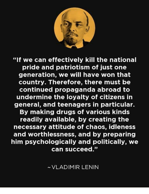 "Drugs, Memes, and Propaganda: ""If we can effectively kill the national  pride and patriotism of just one  generation, we will have won that  country. Therefore, there must be  continued propaganda abroad to  undermine the loyalty of citizens in  general, and teenagers in particular.  By making drugs of various kind:s  readily available, by creating the  necessary attitude of chaos, idleness  and worthlessness, and by preparing  him psychologically and politically, we  can succeed.""  VLADIMIR LENIN"