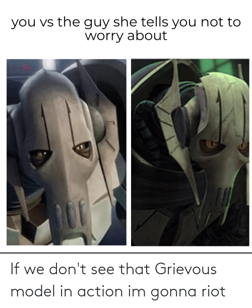 riot: If we don't see that Grievous model in action im gonna riot