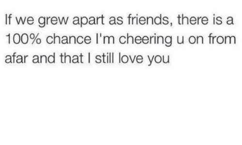 from afar: If we grew apart as friends, there is a  100% chance I'm cheering u on from  afar and that I still love you