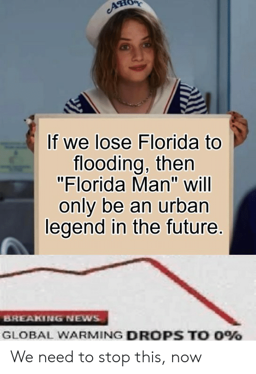 "Florida Man, Future, and Global Warming: If we lose Florida to  flooding, then  ""Florida Man"" will  only be an urban  legend in the future.  BREAKING NEWS  GLOBAL WARMING DROPS TO 0% We need to stop this, now"