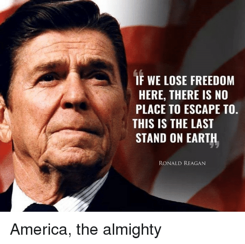 last stand: IF WE LOSE FREEDOM  HERE, THERE IS NO  PLACE TO ESCAPE TO.  THIS IS THE LAST  STAND ON EARTH  RONALD REAGAN America, the almighty