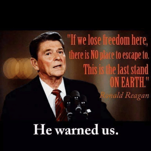 "last stand: ""If we lose freedom here  there is NO place to escape to.  This is the last stand  ON EARTH.  ald Reagan  8  He warned us"
