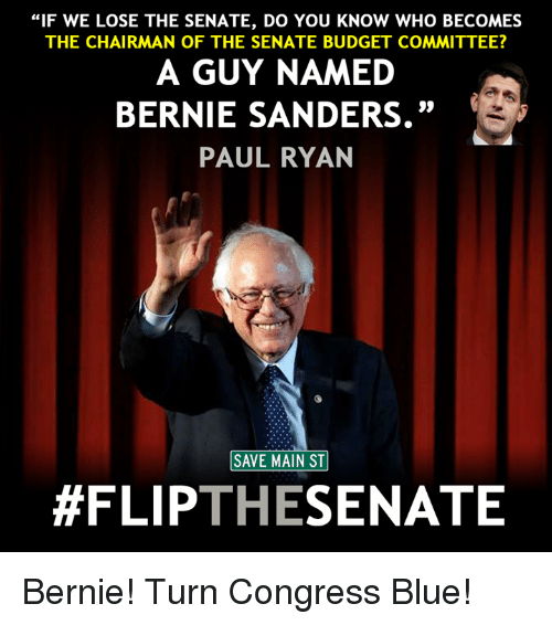 "The Chairman: ""IF WE LOSE THE SENATE, DO YOU KNOW WHO BECOMES  THE CHAIRMAN OF THE SENATE BUDGET COMMITTEE?  A GUY NAMED  BERNIE SANDERS.""  PAUL RYAN  SAVE MAIN ST  #FLIP  THE  SENATE Bernie! Turn Congress Blue!"