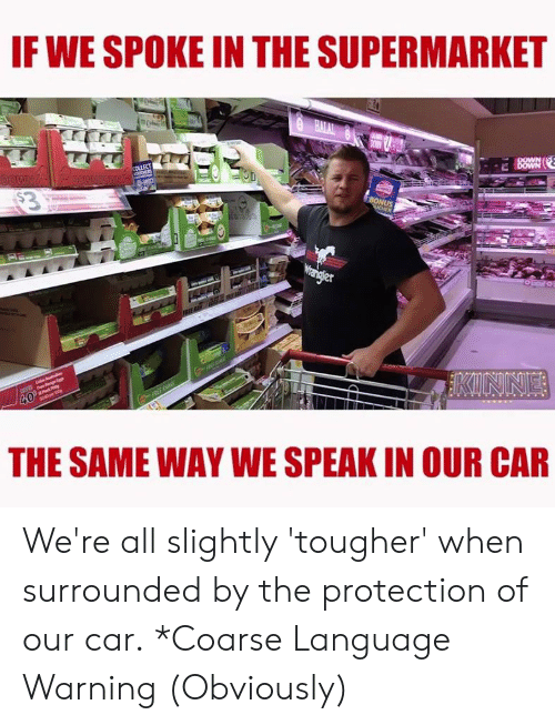 supermarket: IF WE SPOKE IN THE SUPERMARKET  20  THE SAME WAY WE SPEAK IN OUR CAR We're all slightly 'tougher' when surrounded by the protection of our car. *Coarse Language Warning (Obviously)
