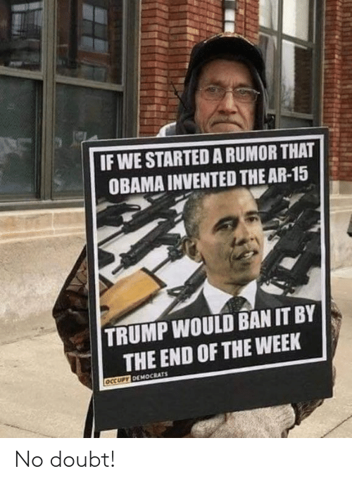 Ar 15: IF WE STARTED A RUMOR THAT  OBAMA INVENTED THE AR-15  TRUMP WOULD BAN IT BY  THE END OF THE WEEK No doubt!