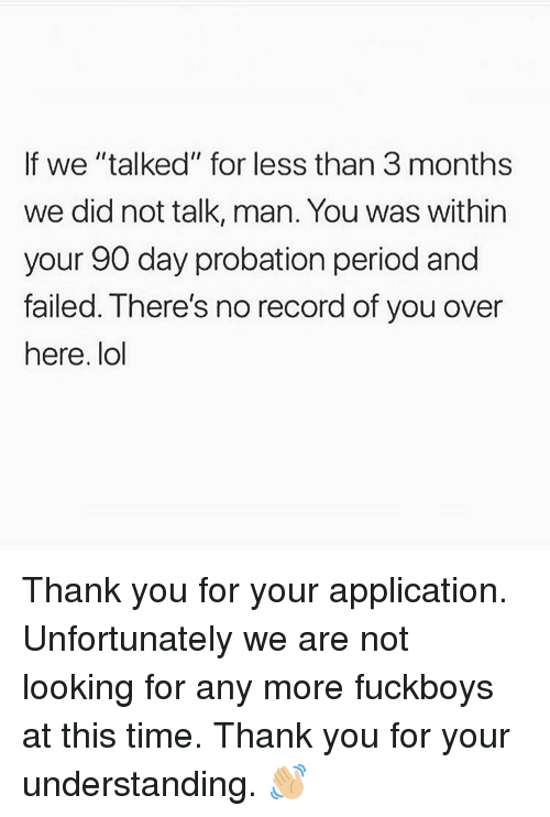 "Lol, Memes, and Period: If we ""talked"" for less than 3 months  we did not talk, man. You was within  your 90 day probation period and  failed. There's no record of you over  here. lol Thank you for your application. Unfortunately we are not looking for any more fuckboys at this time. Thank you for your understanding. 👋🏼"