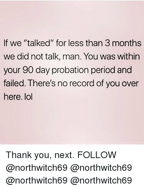 """Lol, Memes, and Period: If we """"talked"""" for less than 3 months  we did not talk, man. You was within  your 90 day probation period and  failed. Ihere's no record of you over  here. lol Thank you, next. FOLLOW @northwitch69 @northwitch69 @northwitch69 @northwitch69"""