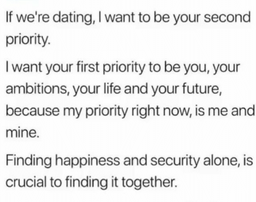 first: If we're dating, I want to be your second  priority.  I want your first priority to be you, your  ambitions, your life and your future,  because my priority right now, is me and  mine.  Finding happiness and security alone, is  crucial to finding it together.