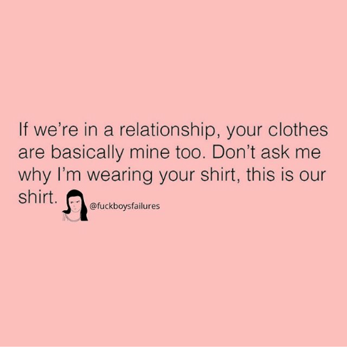Clothes, Girl Memes, and In a Relationship: If we're in a relationship, your clothes  are basically mine too. Don't ask me  why I'm wearing your shirt, this is our  Shirt. C)@fuckboysfailures