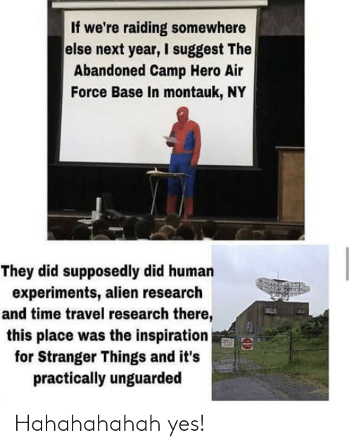 Air Force: If we're raiding somewhere  else next year, I suggest The  Abandoned Camp Hero Air  Force Base In montauk, NY  They did supposedly did human  experiments, alien research  and time travel research there,  this place was the inspiration  for Stranger Things and it's  practically unguarded Hahahahahah yes!