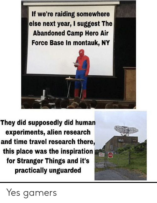 practically: If we're raiding somewhere  else next year, I suggest The  Abandoned Camp Hero Air  Force Base In montauk, NY  They did supposedly did human  experiments, alien research  and time travel research there,  this place was the inspiration  for Stranger Things and it's  practically unguarded Yes gamers