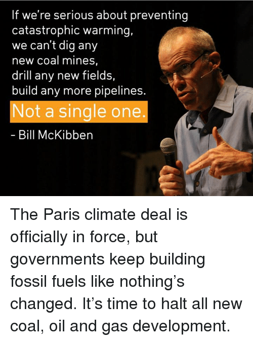 Oil and Gas: If we're serious about preventing  catastrophic warming,  we can't dig any  new coal mines  drill any new fields,  build any more pipelines  Not a single one  Bill McKibben The Paris climate deal is officially in force, but governments keep building fossil fuels like nothing's changed. It's time to halt all new coal, oil and gas development.
