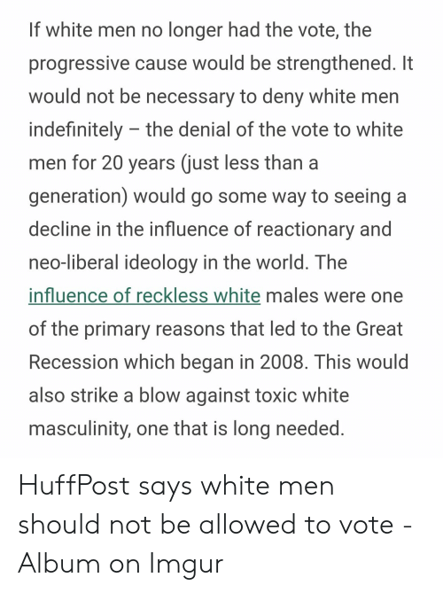 Clovergender Meme: If white men no longer had the vote, the  progressive cause would be strengthened. It  would not be necessary to deny white men  indefinitely the denial of the vote to white  men for 20 years (just less than a  generation) would go some way to seeing  decline in the influence of reactionary and  neo-liberal ideology in the world. The  influence of reckless white males were one  of the primary reasons that led to the Great  Recession which began in 2008. This would  also strike a blow against toxic white  masculinity, one that is long needed.