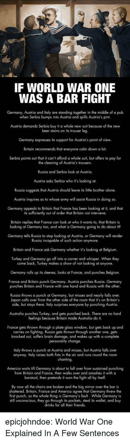 Being Alone, America, and Another One: IF WORLD WAR ONE  WAS A BAR FIGHT  Germany, Austria and Italy are standing together in the middle of a pub  when Serbia bumps into Austria and spills Austria's pint  Austria demands Serbia buy it a whole new suit because of the new  beer stains on its trouser leg  Germany expresses its support for Austria's point of view  Britain recommends that everyone calm down a bit.  Serbia points out that it can't afford a whole suit, but offers to pay for  the cleaning of Austria's trousers.  Russia and Serbia look at Austria.  Austria asks Serbia who it's looking at.  Russia suggests that Austria should leave its litle brother alone.  Austria inquires as to whose army will assist Russia in doing so.  Germany appeals to Britain that France has been looking at it, and theat  its sufficiently out of order that Britain not intervene  Britain replies that France can look at who it wants to, that Britain is  looking at Germany too, and what is Germany going to do about it?  Germany tells Russia to stop looking at Austria, or Germany will render  Russia incapable of such action anymore.  Britain and France ask Germany whether it's looking at Belgium  Turkey and Germany go off into a corner and whisper. When they  come back, Turkey makes a show of not looking at anyone.  Germany rolls up its sleeves, looks at France, and punches Belgium.  France and Britain punch Germany. Austria punches Russia. Germany  punches Britain and France with one hand and Russia with the other  Russia throws a punch at Germany, but misses and nearly falls over  Japan calls over from the other side of the room that it's on Britain's  side, but stays there. Italy surprises everyone by punching Austria.  Australia punches Turkey, and gets punched back. There are no hard  feelings because Britain made Australia do it.  France gets thrown through a plate glass window, but gets back up and  carries on fighting. Russia gets thrown through another one, gets  knocked out, suffers brain damage, and wakes up with a complete  personality change  Italy throws a punch at Austria and misses, but Austria falls over  anyway. Italy raises both fists in the air and runs round the room  chanting  America waits till Germany is about to fall over from sustained punching  from Britain and France, then walks over and smashes it with a  barstool, then pretends it won the fight all by itself  By now all the chairs are broken and the big mirror over the bar is  shattered. Britain, France and America agree that Germany threw the  first punch, so the whole thing is Germany's fault. While Germany is  still unconscious, they go through its pockets, steal its wallet, and buy  drinks for all their friends epicjohndoe:  World War One Explained In A Few Sentences