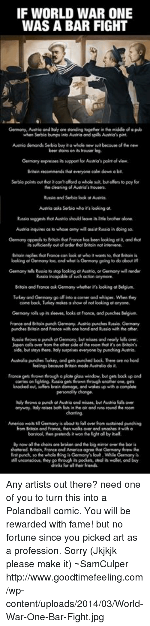 dts: IF WORLD WAR ONE  WAS A BAR FIGHT  Germony,Aaaia and holy ore standing together in tenidde olapub  when Serbia bumps into and spas Austria's pint.  Ausrio demond Serbiobyaa whole new sitbecouse ofthe new  beer soins on is houser lag  Germany expresses  suppor for Austrio's point view.  Baain recommends thateveryone calm down aba  Serbia point out that acon oRondo whole suit, but oaets No pay for  the cleaning of Austio's mousers  Rvisio and Serbia kookofAusrio.  AutMk asks Serbio who looking ot  Russia suggests hol Ausio should loove brofher done.  Austio inquires  as whose ormy wil assist Russiain doing  booking Gernomy too, ond whot is Germony going o do  obout  Rvsnio incopobeof such octon onymore.  Turkey ond Gernony go off inloo corner ond whisper,When they  France ondBrion purch Germony, Auwtrio punches Rvnsa Germany  punches Baon ond Fronce with one hond ondRusko with other.  wde, bit says there. holy surprises everyone by punching Awurka.  Ausrolopundhen Turkey, and gets punched book There ore hord  feelings becouse mode Aastalo do it.  personally change.  holy thrown opunchd Austria and misses, but Auntio dts over  raises both fishinheairond rnsround the room  anyway  Hon Braoin France, ten waksover ond snashes wiha  shonered Bilain Fronce ord America agree  punch so the whole thing is Genmoy's foul. While Germory is  unconscious, they gothrough is pockets, stood is wolet ond buy  their fiends. Any artists out there? need one of you to turn this into a Polandball comic. You will be rewarded with fame! but no fortune since you picked art as a profession. Sorry  (Jkjkjk please make it)  ~SamCulper   http://www.goodtimefeeling.com/wp-content/uploads/2014/03/World-War-One-Bar-Fight.jpg
