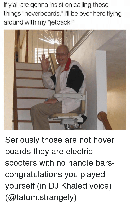 """Jetpacking: If y'all are gonna insist on calling those  things """"hoverboards,"""" I'll be over here flying  around with my """"jetpack."""" Seriously those are not hover boards they are electric scooters with no handle bars- congratulations you played yourself (in DJ Khaled voice) (@tatum.strangely)"""