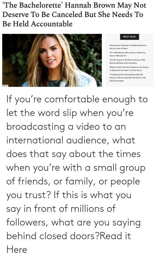 the times: If you're comfortable enough to let the word slip when you're broadcasting a video to an international audience, what does that say about the times when you're with a small group of friends, or family, or people you trust? If this is what you say in front of millions of followers, what are you saying behind closed doors?Read it Here