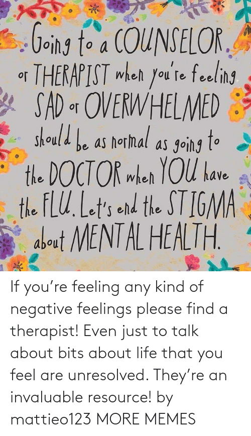 About Life: If you're feeling any kind of negative feelings please find a therapist! Even just to talk about bits about life that you feel are unresolved. They're an invaluable resource! by mattieo123 MORE MEMES