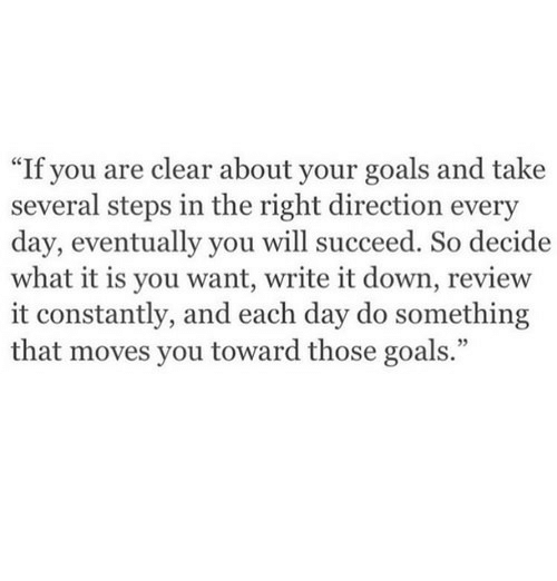 "Goals, Down, and Day: ""If you are clear about your goals and take  several steps in the right direction every  day, eventually you will succeed. So decide  what it is you want, write it down, review  it constantly, and each day do something  that moves you toward those goals."""
