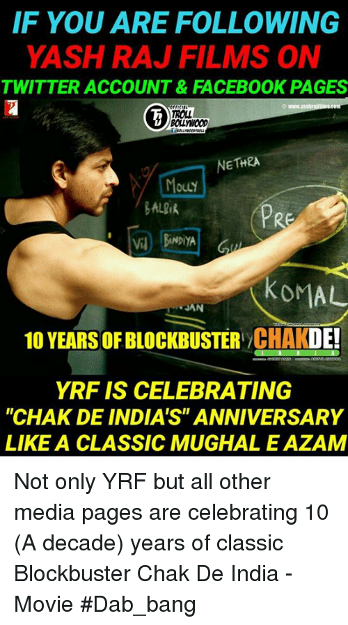 """Chak De India: IF YOU ARE FOLLOWING  YASH RAJ FILMS ON  TWITTER ACCOUNT&FACEBOOK PAGES  ROLL  BOLLYWoOD  NETHRA  OuLY  BALik  PRE  V BiNDiYA  KOMAL  JAN  10 YEARS OF BLOCKBUSTER CHAKDE!  YRF IS CELEBRATING  """"CHAK DE INDIA'S"""" ANNIVERSARY  LIKE A CLASSIC MUGHAL E AZAM Not only YRF but all other media pages are celebrating 10 (A decade) years of classic Blockbuster Chak De India - Movie #Dab_bang"""