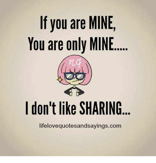 you are mine: If you are MINE  You are only MINE  I don't like SHARING  lifelovequotesandsayings.com