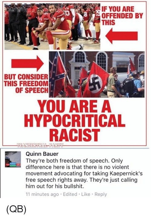 Memes, Free, and Racist: IF YOU ARE  OFFENDED BY  THIS  BUT CONSIDER  THIS FREEDOM  OF SPEECIH  YOU ARE A  HYPOCRITICAL  RACIST  Quinn Bauer  They're both freedom of speech. Only  difference here is that there is no violent  movement advocating for taking Kaepernick's  free speech rights away. They're just calling  him out for his bullshit.  11 minutes ago Edited Like Reply (QB)