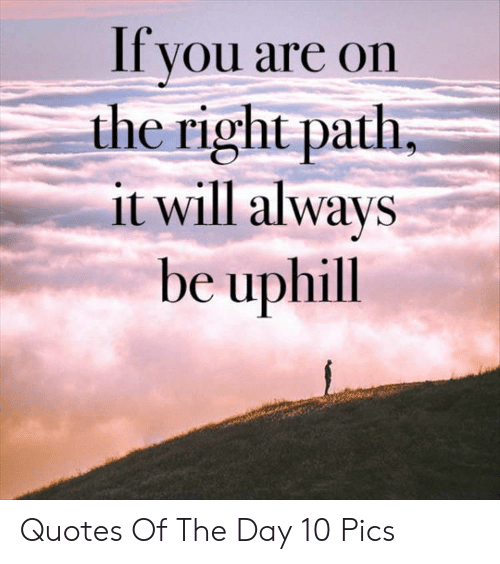 If You Are On The Right Path It Will Always Be Uphill Quotes Of The