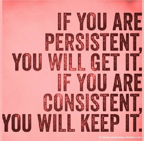 Will Get: IF YOU ARE  PERSISTENT  YOU WILL GET IT  IF YOU ARE  CONSISTENT,  YOU WILL KEEP IT  (C) Www.awakening-intuition.com