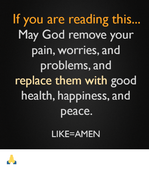 amenable: If you are reading this.  May God remove your  pain, Worries, and  problems, and  replace them with good  health, happiness, and  peace  LIKE-AMEN 🙏