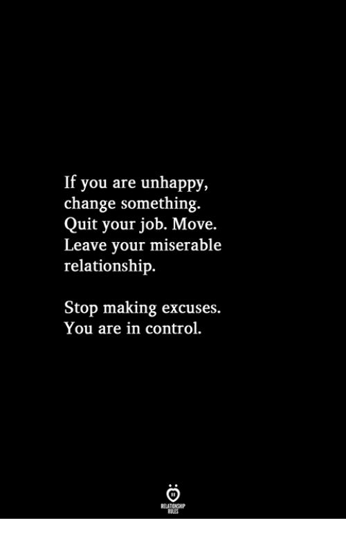 Control, Change, and Job: If you are unhappy,  change something.  Quit your job. Move.  Leave your miserable  relationship.  Stop making excuses.  You are in control.