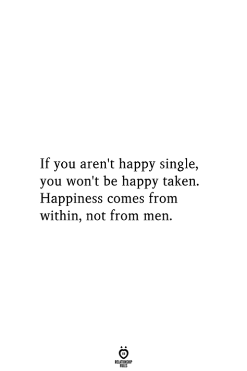 Taken, Happy, and Happiness: If you aren't happy single,  you won't be happy taken  Happiness comes from  within, not from men  RELATIONSHIP  ES