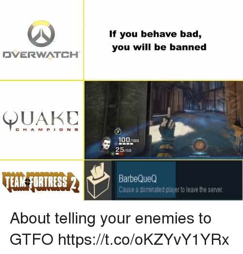 Anaconda, Bad, and Enemies: If you behave bad,  you will be banned  OVERWATCH    QUAKE  CH A M P O N S  100/100  25/50  EAM FORTRES  BarbeQueQ  Cause a dominated player to leave the server About telling your enemies to GTFO https://t.co/oKZYvY1YRx
