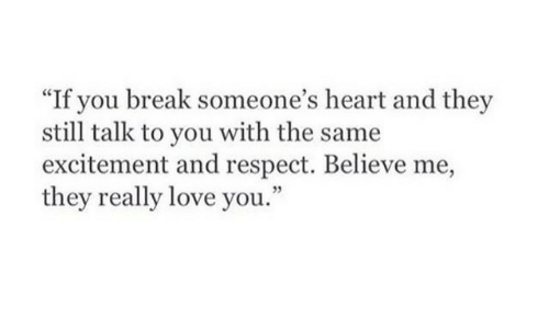 "Love, Respect, and Break: ""If you break someone's heart and they  still talk to you with the same  excitement and respect. Believe me,  they really love you."""