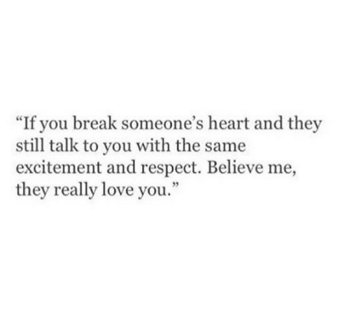 """with-the-same: """"If you break someone's heart and they  still talk to you with the same  excitement and respect. Believe me,  they really love you"""