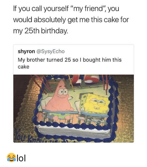 "Birthday, Memes, and Cake: If you call yourself ""my friend"" you  would absolutely get me this cake for  my 25th birthday  shyron @SysyEcho  My brother turned 25 so l bought him this  cake 😂lol"