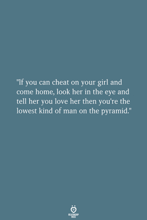 """Love, Girl, and Home: """"If you can cheat on your girl and  come home, look her in the eye and  tell her you love her then you're the  lowest kind of man on the pyramid."""""""