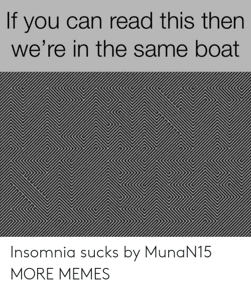 Dank, Memes, and Target: If you can read this then  we're in the same boat Insomnia sucks by MunaN15 MORE MEMES