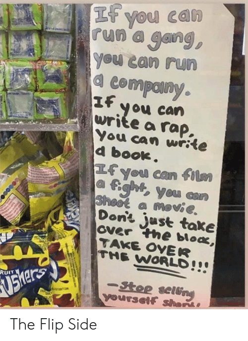 Rap, Run, and Gang: If you can  run a gang,  You can run  4 Compainy.  If you can  write a rap.  You can write  d book.  Hfyou can film  fghtyou can  Sheot a movie  Don't just take  over the bloa,  TAKE OVER  THE WORLD!!  RUIT  -Stop selung  Yourself shar  SUShar The Flip Side