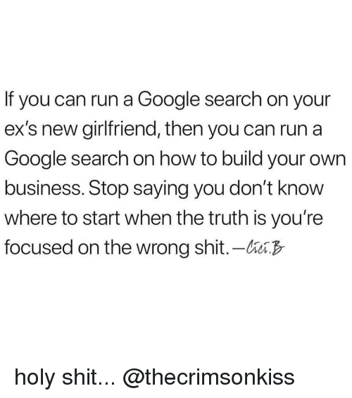 Ex's, Funny, and Google: If you can run a Google search on your  ex's new girlfriend, then you can run a  Google search on how to build your own  business. Stop saying you don't know  where to start when the truth is you're  focused on the wrong shit.-bB holy shit... @thecrimsonkiss
