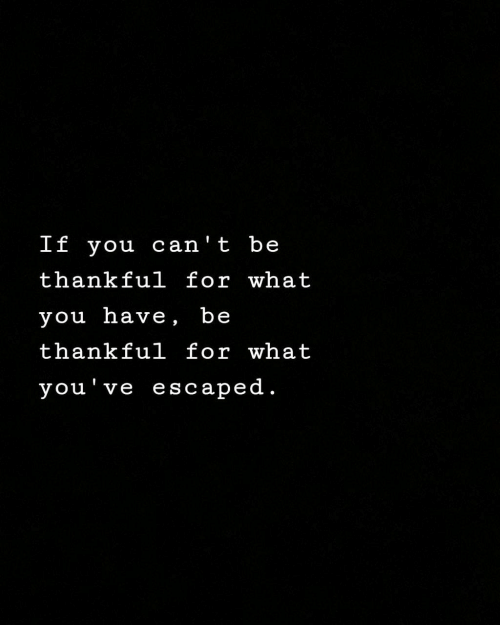 Escaped: If you can' t be  thankful for what  you have, be  thankful for what  you've escaped.