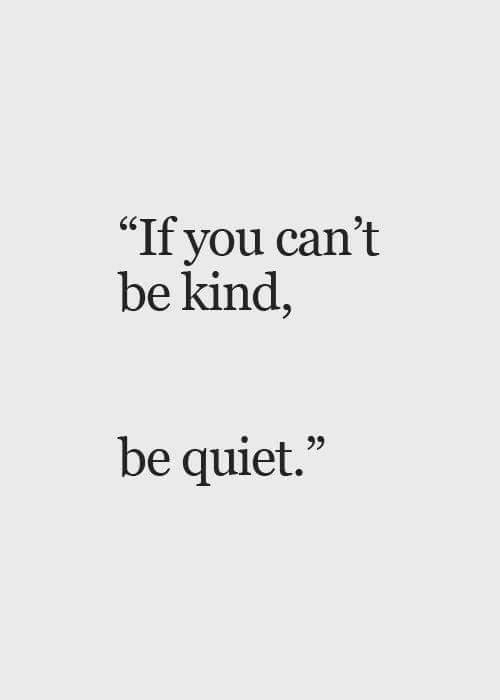 """Quiet, You, and  Be Quiet: If you can't  be kind,  65  be quiet."""""""