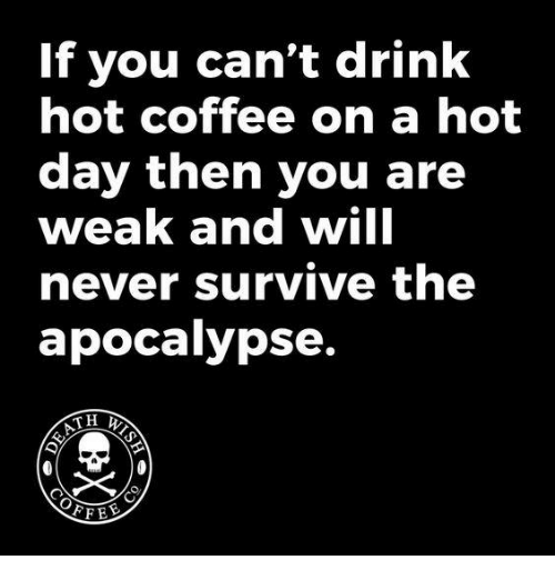 Cant Drink: If you can't drink  hot coffee on a hot  day then you are  weak and will  never survive the  apocalypse.